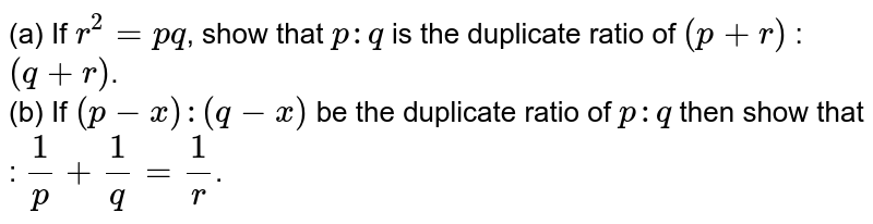 (a) If `r^(2) = pq`, show that `p : q` is the duplicate ratio of `(p + r)` : `(q + r)`.  <br>  (b) If `(p - x) : (q - x)` be the duplicate ratio of `p : q` then show that :  `(1)/(p) +  (1)/(q) = (1)/(r)`.