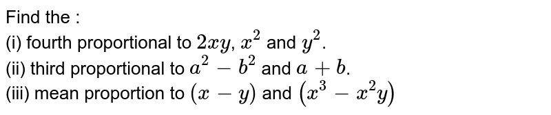 Find the :  <br>  (i) fourth proportional to `2xy`, `x^(2)` and `y^(2)`.  <br>  (ii) third proportional to `a^(2) - 6^(2)` and `a + b`.  <br>  (iii) mean proportion to `(x - y)` and `(x^(3) - x^(2)y)`