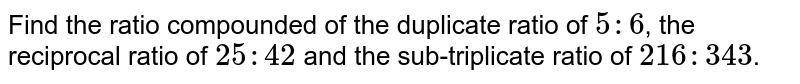 Find the ratio compounded of the duplicate ratio of `5 : 6`, the reciprocal ratio of `25 : 42` and the sub-triplicate ratio of `216 : 343`.