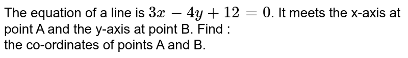 The equation of a line is `3x - 4y + 12 = 0`. It meets the x-axis at point A and the y-axis at point B. Find : <br> the co-ordinates of points A and B.