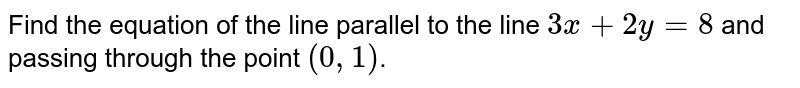 Find the equation of the line parallel to the line `3x + 2y = 8` and passing through the point `(0, 1)`.