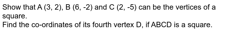 Show that A (3, 2), B (6, -2) and C (2, -5) can be the vertices of a square. <br> Find the co-ordinates of its fourth vertex D, if ABCD is a square.