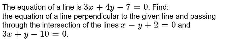 The equation of a line is `3x + 4y - 7 = 0`. Find: <br> the equation of a line perpendicular to the given line and passing through the intersection of the lines `x - y + 2 = 0` and `3x + y - 10 = 0`.