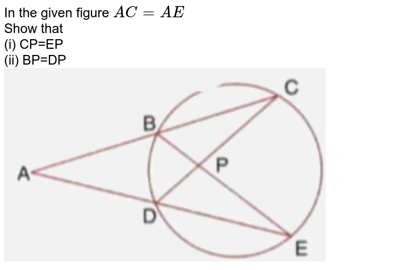 """In the given figure `AC=AE` <br> Show that <br> (i) CP=EP <br> (ii) BP=DP  <br> <img src=""""https://doubtnut-static.s.llnwi.net/static/physics_images/SEL_RKB_ICSE_MAT_X_C18_E04_018_Q01.png"""" width=""""80%"""">"""