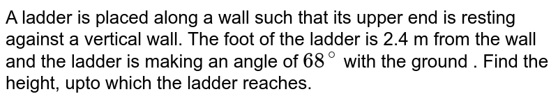 A ladder is placed along a wall such that its upper end is resting against a vertical wall. The foot  of the ladder is 2.4 m from the wall and the ladder is making an angle of `68^(@)` with the ground . Find the height, upto which the ladder reaches.