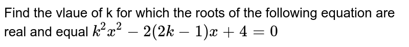 Find the vlaue of k for which the roots of the following equation are real and equal `k^(2)x^(2)-2(2k-1) x + 4=0`