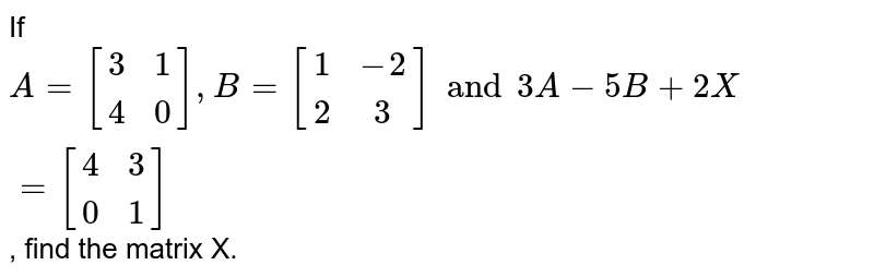 If `A= [(3,1),(4,0)], B= [(1,-2),(2,3)] and 3A- 5B + 2X= [(4,3),(0,1)]`, find the matrix X.
