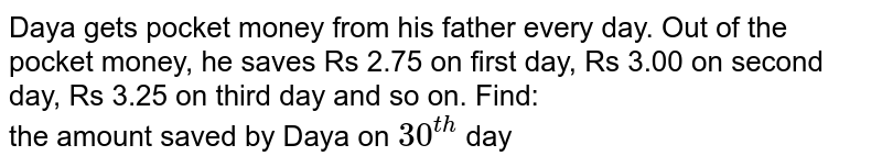 Daya gets pocket money from his father every day. Out of the pocket money, he saves Rs 2.75 on first day, Rs 3.00 on second day, Rs 3.25 on third day and so on. Find: <br> the amount saved by Daya on `30^(th)` day
