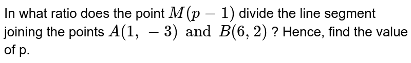 In what ratio does the point `M(p-1)` divide the line segment joining the points `A(1,-3) and B(6,2)` ? Hence, find the value of p.