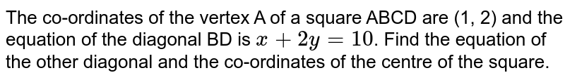 The co-ordinates of the vertex A of a square ABCD are (1, 2) and the equation of the diagonal BD is `x+2y= 10`. Find the equation of the other diagonal and the co-ordinates of the centre of the square.