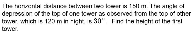 The horizontal distance between two tower is 150 m. The angle of depression of the top of one tower as observed from the top of other tower, which is 120 m in hight, is `30^(@).` Find the height of the first tower.