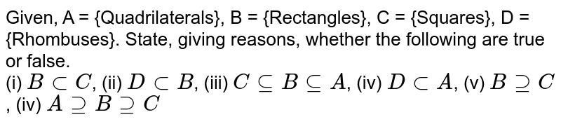 Given, A = {Quadrilaterals}, B = {Rectangles}, C = {Squares}, D = {Rhombuses}. State, giving reasons, whether the following are true or false. <br> (i) `B sub C`, (ii) `D sub B`, (iii) `C sube B sube A`, (iv) `D sub A`, (v) `B supe C`, (iv) `A supe B supe C`