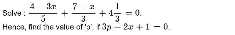 Solve : `(4-3x)/(5)+(7-x)/(3)+4(1)/(3)=0`. <br> Hence, find the value of 'p', if `3p-2x+1=0`.