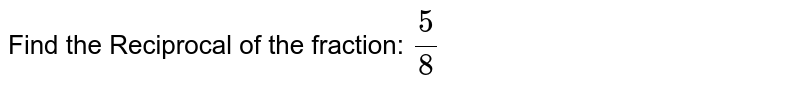 Find the Reciprocal of the fraction: `5/8`