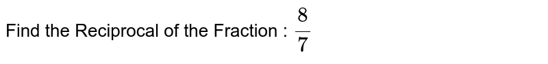 Find the Reciprocal of the Fraction : `8/7`