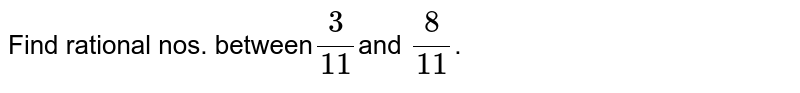 Find rational nos. between` 3/11 `and `8/11`.
