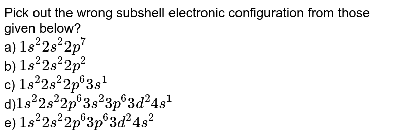 Pick out the wrong subshell electronic configuration from those given below? <br> a) `1s^2 2s^2 2p^7`<br> b) `1s^2 2s^2 2p^2` <br> c) `1s^2 2s^2 2p^6 3s^1 `<br> d)` 1s^2 2s^2 2p^6 3s^2 3p^6 3d^2 4s^1` <br> e) `1s^2 2s^2 2p^6 3p^6 3d^2 4s^2`