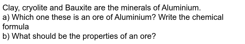 Clay, cryolite and Bauxite are the minerals of Aluminium. <br>  a) Which one these is an ore of Aluminium? Write the chemical formula <br> b) What should be the properties of an ore?