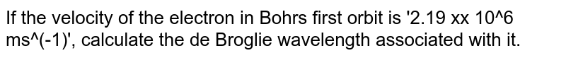 If the velocity of the electron in Bohrs first orbit is '2.19 xx 10^6 ms^(-1)', calculate the de Broglie wavelength associated with it.