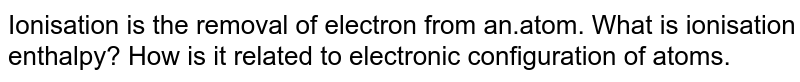Ionisation is the removal of electron from an.atom. What is ionisation enthalpy? How is it related to electronic configuration of atoms.