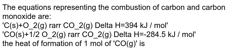 The equations representing the combustion of carbon and carbon monoxide are:<br> 'C(s)+O_2(g) rarr CO_2(g) Delta H=394 kJ / mol'<br> 'CO(s)+1/2 O_2(g) rarr CO_2(g) Delta H=-284.5 kJ / mol' <br> the heat of formation of 1 mol of 'CO(g)' is