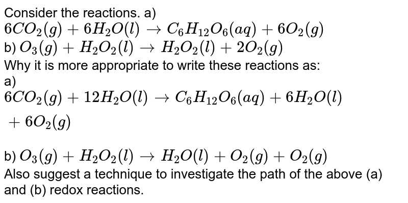 Consider the reactions.                                                       a) `6 CO_2(g)+6 H_2 O(l) rarr C_6 H_(12) O_6(aq)+6 O_2(g)`<br> b) `O_3(g)+H_2 O_2(l) rarr H_2 O_2(l)+2 O_2(g)`<br> Why it is more appropriate to write these reactions as:<br> a) `6 CO_2(g)+12 H_2 O(l) rarr C_6 H_12 O_6(aq)+6 H_2 O(l)+6 O_2(g)`<br> b) `O_3(g)+H_2 O_2(l) rarr H_2 O(l)+O_2(g)+O_2(g)`<br> Also suggest a technique to investigate the path of the above (a) and (b) redox reactions.