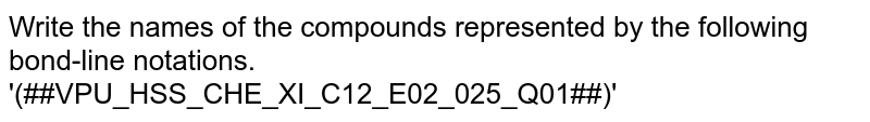 Write the names of the compounds represented by the following bond-line notations.<br>'(##VPU_HSS_CHE_XI_C12_E02_025_Q01##)'