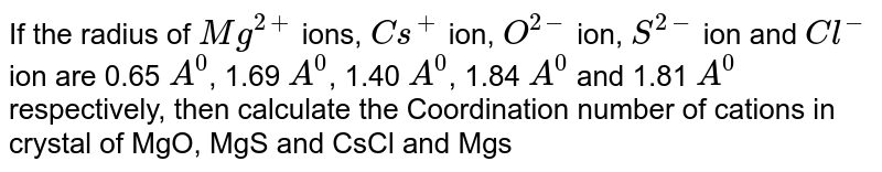 If the radius of 'Mg^2+' ions, ' `Cs^+' ion, 'O^2-' ion, 'S^2' ion and 'Cl^-' ion are '0.65 `A^0`, 1.69 `A^0, 1.40 `A^0, '1.84 `A^0 and '1.81 `A^0' respectively, then calculate the Coordination number of cations in crystal of  'MgO,                                'MgS and `CsCl and Mgs'