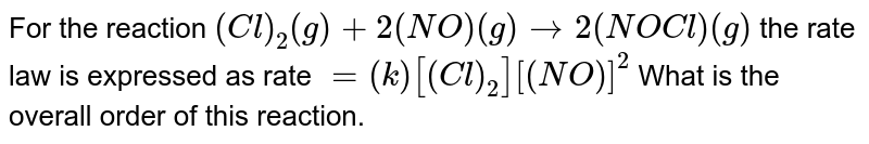 For the reaction `(Cl)_(2)(g)+2 (NO)(g) rarr 2 (NOCl)(g)` the rate law is expressed as rate `=(k)[(Cl)_(2)][(NO)]^(2)` What is the overall order of this reaction.
