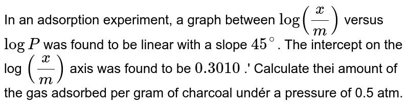 In an adsorption experiment, a graph between 'log (x / m)' versus 'log P' was found to be linear with a slope '45^circ'. The intercept. on the log '(not / m)' axis was found to be '0.3010 .' Calculate thei amount of the gas adsorbed per gram of charcoal undér a pressure of 0.5 atm.