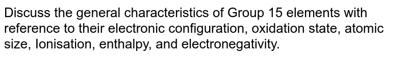 Discuss the general characteristics of Group 15 elements with reference to their electronic configuration, oxidation state, atomic size, Ionisation, enthalpy, and electronegativity.