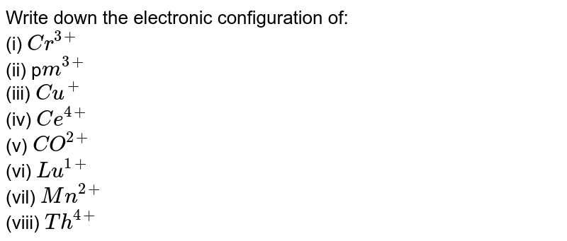 Write down the electronic configuration of:  (i) '(Cr)^(3)'. (ii) '(Pm)^(4)'. (iii) '(Cu)^(*)' (iv) '(Ce)^(dn)' (v) '(CO)^(b)^(2)' (vi) '(Lu)^(1+)' (vil) '(Mn)^(24)' (viii) '(Th)^(2+)'