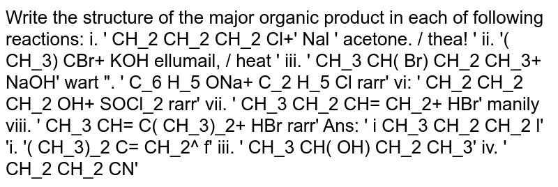 """Write the structure of the major organic product in each of following reactions: i. ' CH_2  CH_2  CH_2  Cl+' Nal '   acetone. /   thea! ' ii. '( CH_3)  CBr+ KOH     ellumail, /   heat ' iii. ' CH_3  CH( Br)  CH_2  CH_3+ NaOH' wart """". ' C_6  H_5  ONa+ C_2  H_5  Cl rarr' vi: ' CH_2  CH_2  CH_2  OH+ SOCl_2 rarr' vii. ' CH_3  CH_2  CH= CH_2+ HBr' manily viii. ' CH_3  CH= C( CH_3)_2+ HBr rarr' Ans: ' i  CH_3  CH_2  CH_2  l' 'i. '( CH_3)_2  C= CH_2^ f' iii. ' CH_3  CH( OH)  CH_2  CH_3' iv. ' CH_2  CH_2  CN'"""
