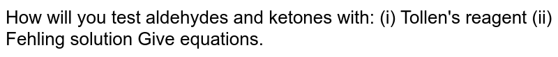 How will you test aldehydes and ketones with: (i) Tollen's reagent (ii) Fehling solution Give equations.
