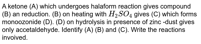 A ketone (A): which undergoes halform reaction gives compound (B) an reduction. (B) on heating wim `H_2 SO_4` gives (C) which forms monoozonide (D). (D) on hydrolysis in presence of zinc -dust gives only accetaldehyde. Identify (A) (B) and (C). Write the reactions invoived.