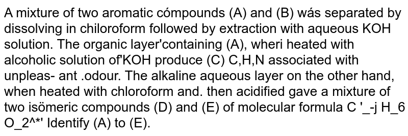 A mixture of two aromatic cómpounds (A) and (B) wás separated by dissolving in chiloroform followed by extraction with aqueous KOH solution. The organic layer'containing (A), wheri heated with alcoholic solution of'KOH produce (C) C,H,N associated with unpleas- ant .odour. The alkaline aqueous layer on the other hand, when heated with chloroform and. then acidified gave a mixture of two isömeric compounds (D) and (E) of molecular formula C '_-j H_6 O_2^*' Identify (A) to (E).