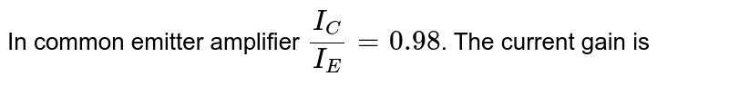 In common emitter amplifier `I_(C)/I_(E) =0.98`. The current gain is