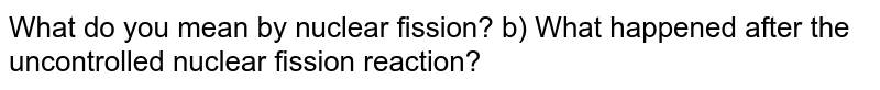 What do you mean by nuclear fission? b) What happened after the uncontrolled nuclear fission reaction?