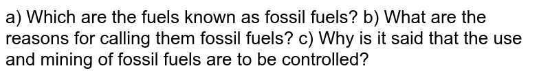 a) Which are the fuels known as fossil fuels? b) What are the reasons for calling them fossil fuels? c) Why is it said that the use and mining of fossil fuels are to be controlled?