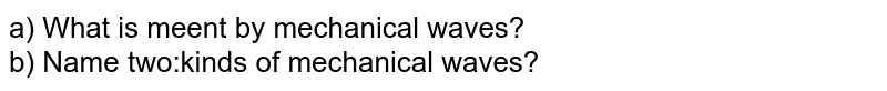 a) What is meent by mechanical waves? <br> b) Name two:kinds of mechanical waves?