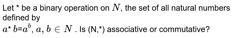 Let * be a binary operation on `N`, the set of all natural numbers defined by<br> `a`* `b`=`a^b`, `a, b in N` . Is (N,*) associative or commutative?