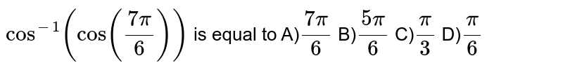 cos ^(-1)(cos ((7 pi)/6))'is equal to