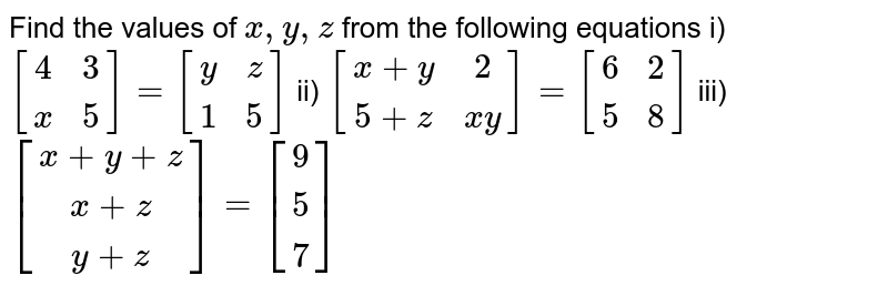 Find the values of `x, y,z ` from the following equations  i) `[[4,  3 ], [x,  5]]=[[y , z],  [1 , 5]]` ii) `[[x+y , 2] , [5+z,  x y]]=[[6 , 2] , [5,  8]]` iii) `[[x+y+z],  [x+z] , [y+z]]=[[9] , [5 ] ,[7]]`