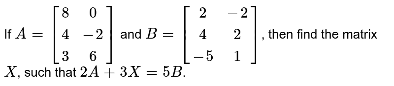 If `A=[[8  ,0], [ 4 , -2],[  3 , 6]]` and `B=[[2 , -2], [ 4  ,2], [ -5 , 1]]`, then find the matrix `X`, such that `2 A+3 X=5 B`.