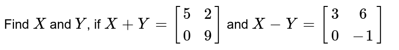 Find `X` and `Y`, if `X+Y=[[5 , 2],[  0,  9]]` and `X-Y=[[3,  6],[  0 , -1]]`