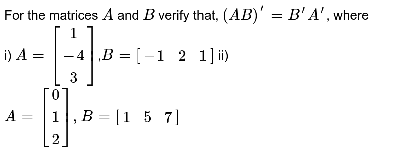 For the matrices `A` and `B` verify that, `(AB)^'=B^' A^'`, where <br> i) `A=[[1 ],[ -4], [ 3]]`,` B=[[-1,2, 1]]` ii) `A=[[0], [ 1],  [2]], B=[[1,  5,  7]]`