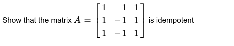 Show that the matrix `A=[[1  ,-1,  1],[  1,  -1,  1],[  1,  -1,  1]]` is idempotent