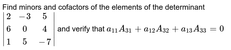 Find minors and cofactors of the elements of the determinant `|[2,  -3,  5],[  6,  0,  4],[  1 , 5,  -7]|` and verify that `a_(11) A_(31)+a_(12) A_(32)+a_(13)  A_(33)=0`
