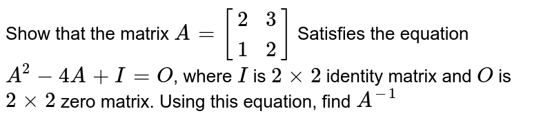 Show that the matrix `A=[[2,  3],[  1,  2]]` Satisfies the equation `A^2-4 A+I=O`, where `I` is `2 xx 2` identity matrix and `O` is `2 xx 2` zero matrix. Using this equation, find `A^(-1)`