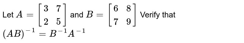 Let `A=[[3 , 7],[  2,  5]]` and `B=[[6 ,  8],[  7,  9]]` Verify that `(A B)^(-1)=B^(-1) A^(-1)`